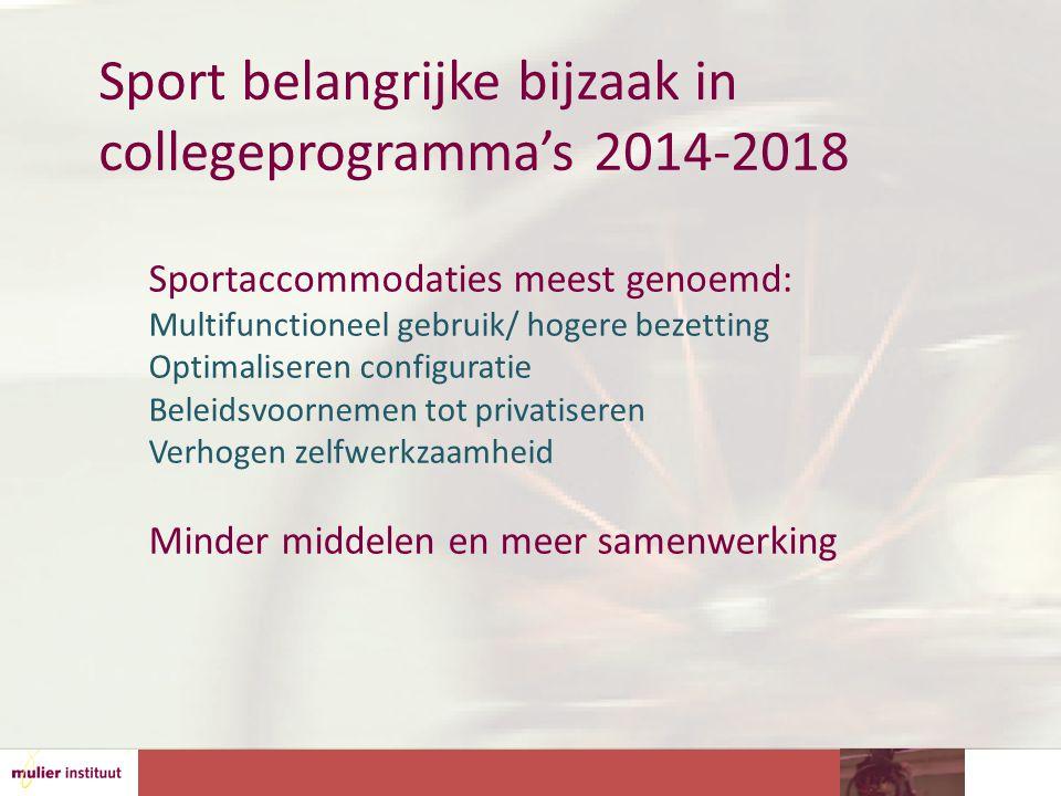 Sport belangrijke bijzaak in collegeprogramma's 2014-2018 Sportaccommodaties meest genoemd: Multifunctioneel gebruik/ hogere bezetting Optimaliseren configuratie Beleidsvoornemen tot privatiseren Verhogen zelfwerkzaamheid Minder middelen en meer samenwerking