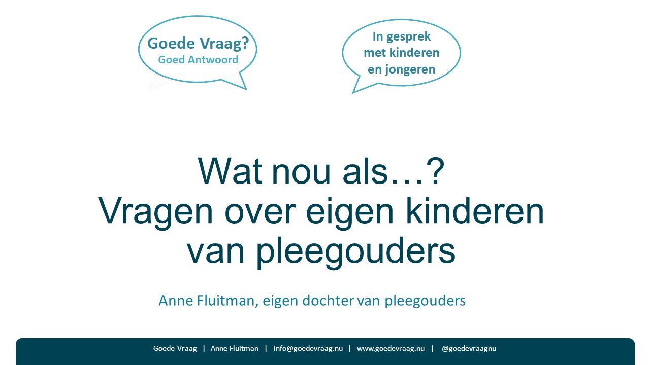 Wat nou als…? Vragen over eigen kinderen van pleegouders Anne Fluitman, eigen dochter van pleegouders Goede Vraag | Anne Fluitman | info@goedevraag.nu