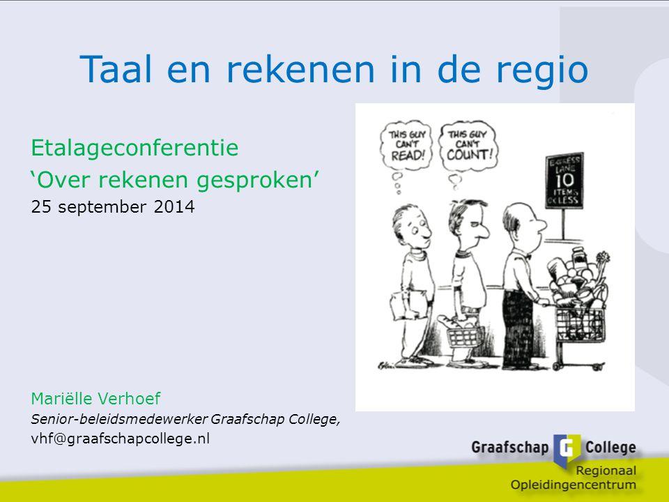 Taal en rekenen in de regio Etalageconferentie 'Over rekenen gesproken' 25 september 2014 Mariëlle Verhoef Senior-beleidsmedewerker Graafschap College