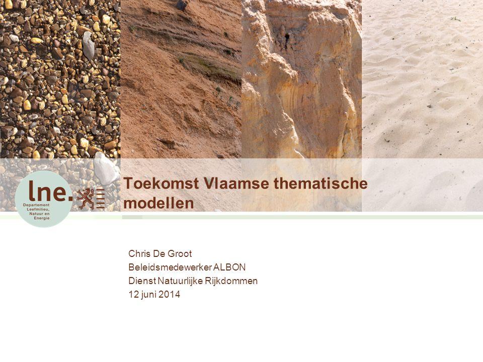 Toekomst Vlaamse thematische modellen Chris De Groot Beleidsmedewerker ALBON Dienst Natuurlijke Rijkdommen 12 juni 2014