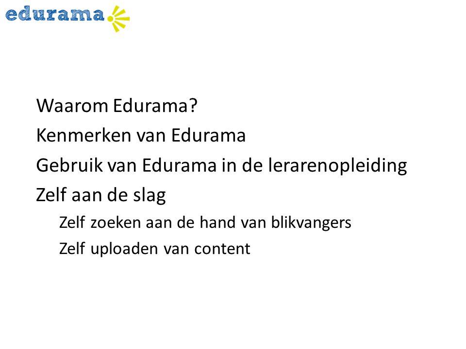 Waarom Edurama? Kenmerken van Edurama Gebruik van Edurama in de lerarenopleiding Zelf aan de slag Zelf zoeken aan de hand van blikvangers Zelf uploade