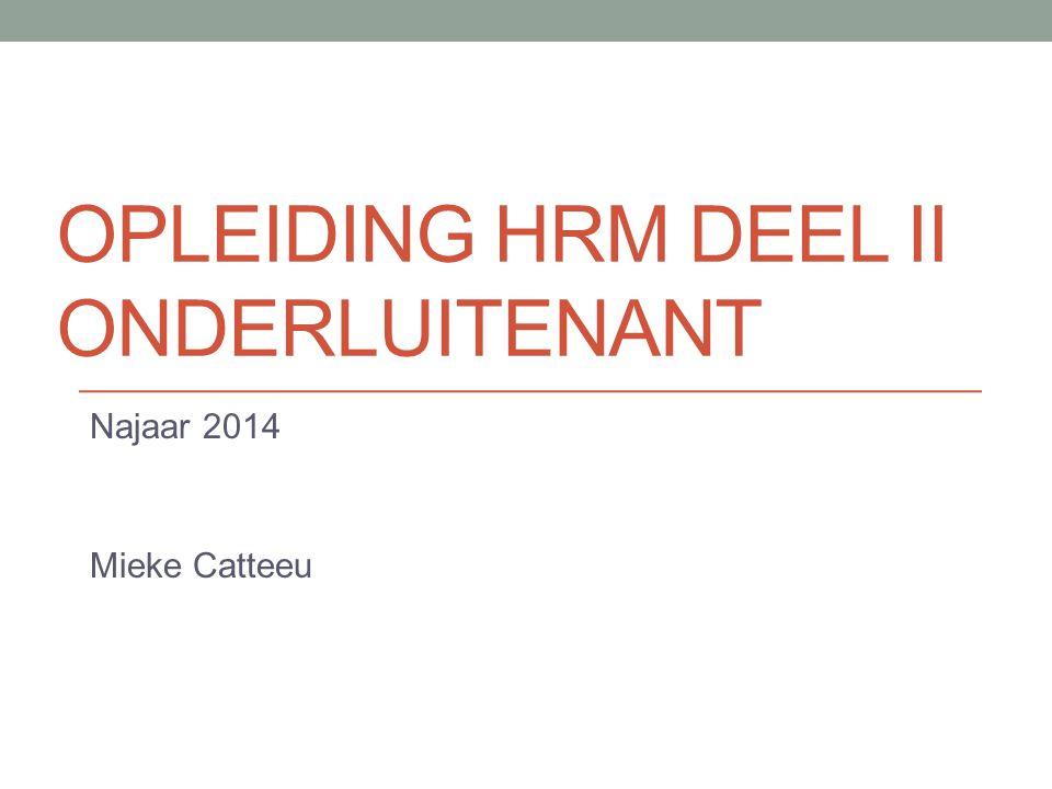 OPLEIDING HRM DEEL II ONDERLUITENANT Najaar 2014 Mieke Catteeu
