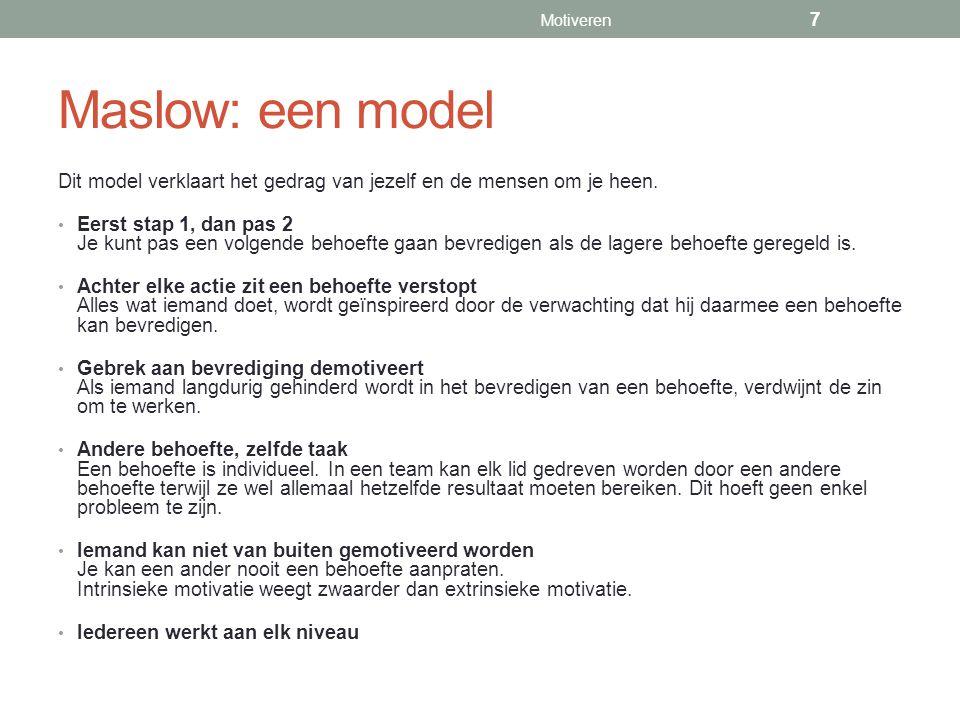 Maslow: een model Dit model verklaart het gedrag van jezelf en de mensen om je heen. Eerst stap 1, dan pas 2 Je kunt pas een volgende behoefte gaan be
