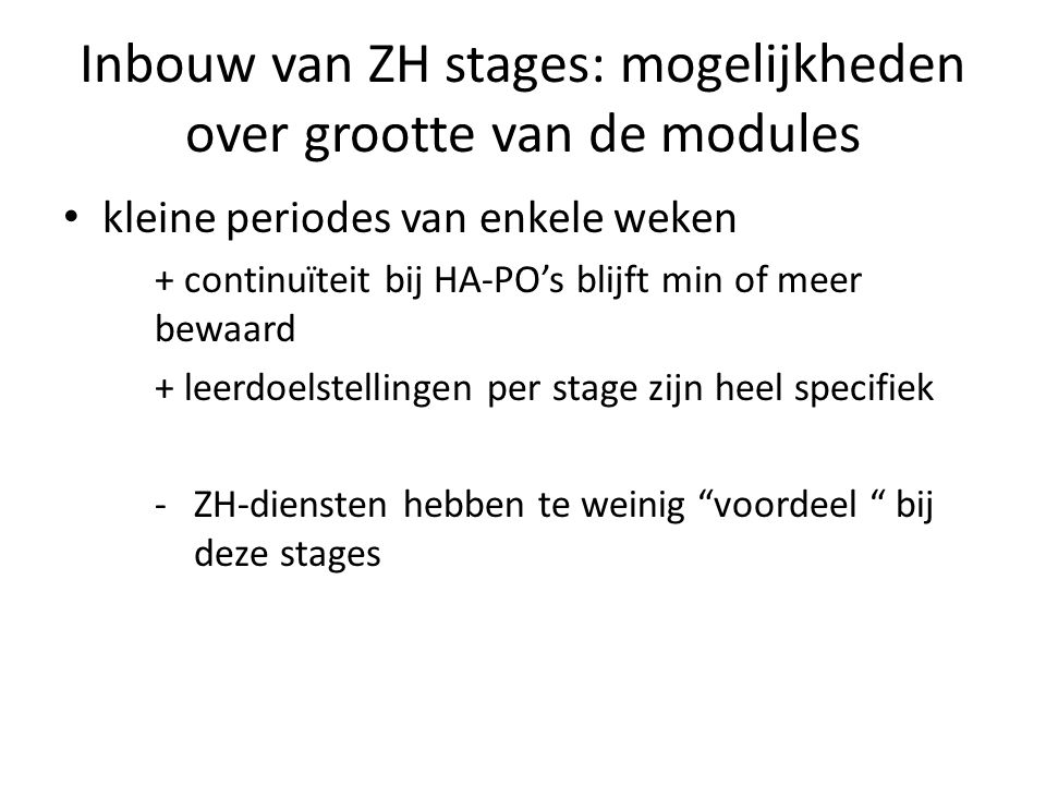 Inbouw van ZH stages: mogelijkheden over grootte van de modules kleine periodes van enkele weken + continuïteit bij HA-PO's blijft min of meer bewaard + leerdoelstellingen per stage zijn heel specifiek -ZH-diensten hebben te weinig voordeel bij deze stages