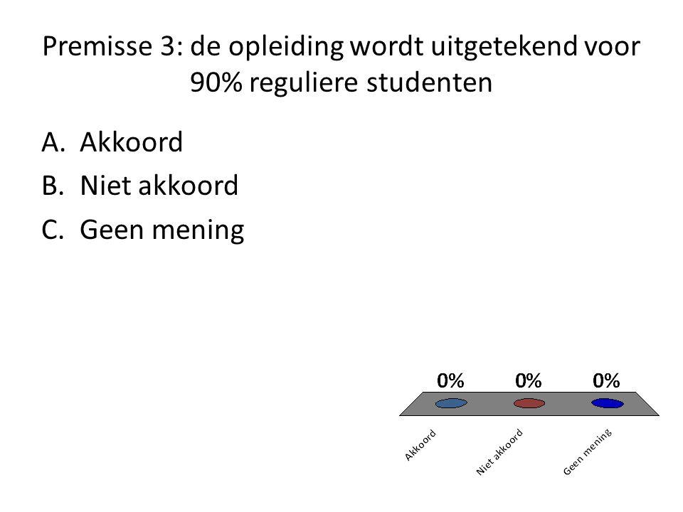 Premisse 3: de opleiding wordt uitgetekend voor 90% reguliere studenten A.Akkoord B.Niet akkoord C.Geen mening