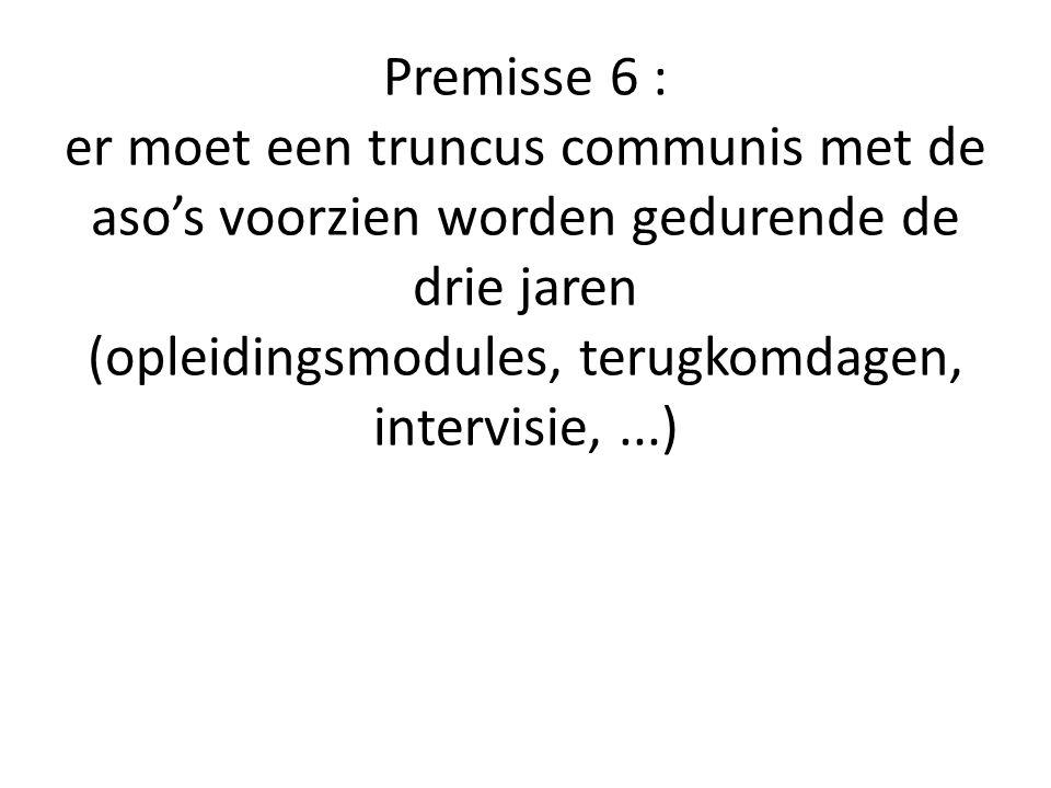 Premisse 6 : er moet een truncus communis met de aso's voorzien worden gedurende de drie jaren (opleidingsmodules, terugkomdagen, intervisie,...)