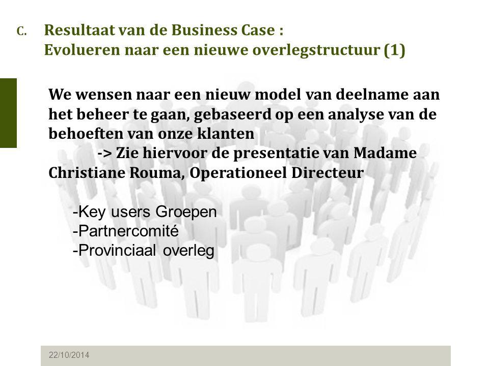 C. Resultaat van de Business Case : Evolueren naar een nieuwe overlegstructuur (1) 22/10/2014 We wensen naar een nieuw model van deelname aan het behe