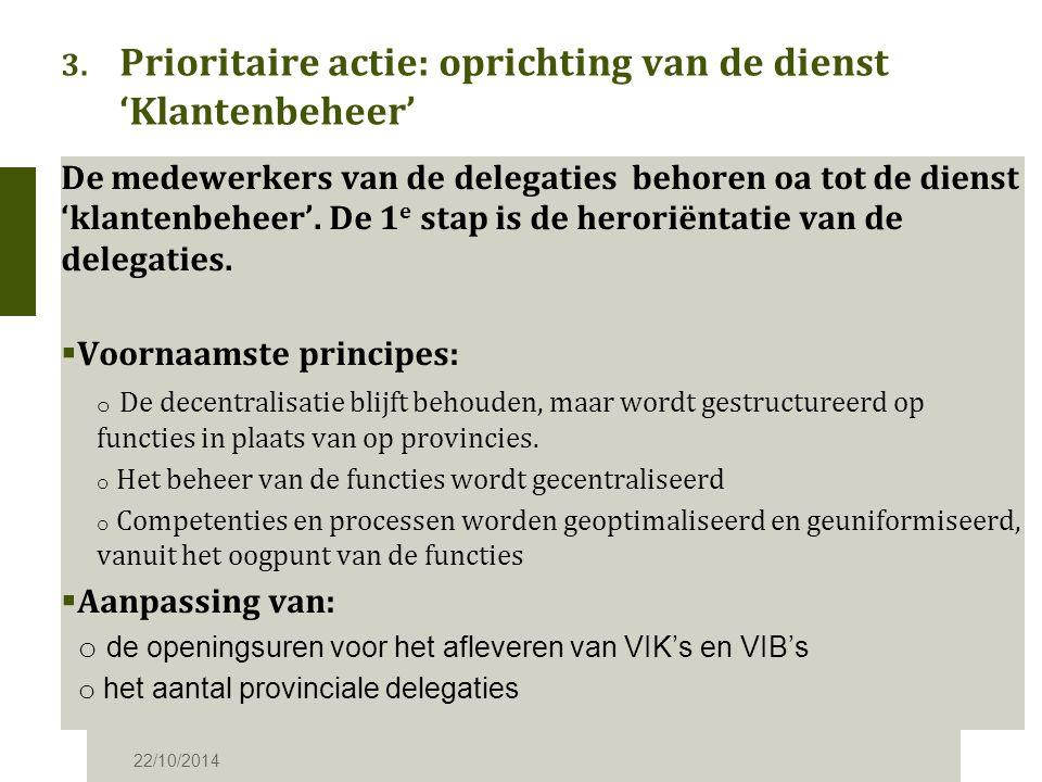 3. Prioritaire actie: oprichting van de dienst 'Klantenbeheer' 22/10/2014 De medewerkers van de delegaties behoren oa tot de dienst 'klantenbeheer'. D