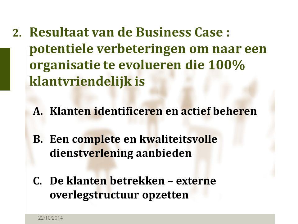 2. Resultaat van de Business Case : potentiele verbeteringen om naar een organisatie te evolueren die 100% klantvriendelijk is 22/10/2014 A.Klanten id