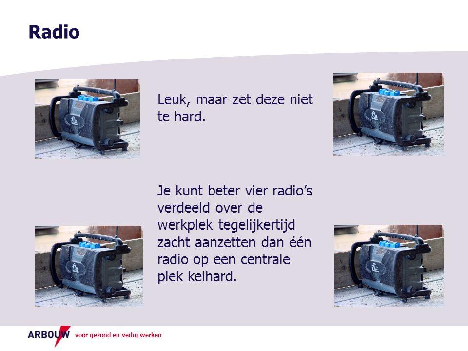 voor gezond en veilig werken Radio Leuk, maar zet deze niet te hard. Je kunt beter vier radio's verdeeld over de werkplek tegelijkertijd zacht aanzett