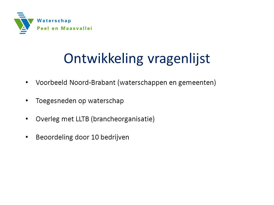 Ontwikkeling vragenlijst Voorbeeld Noord-Brabant (waterschappen en gemeenten) Toegesneden op waterschap Overleg met LLTB (brancheorganisatie) Beoordeling door 10 bedrijven