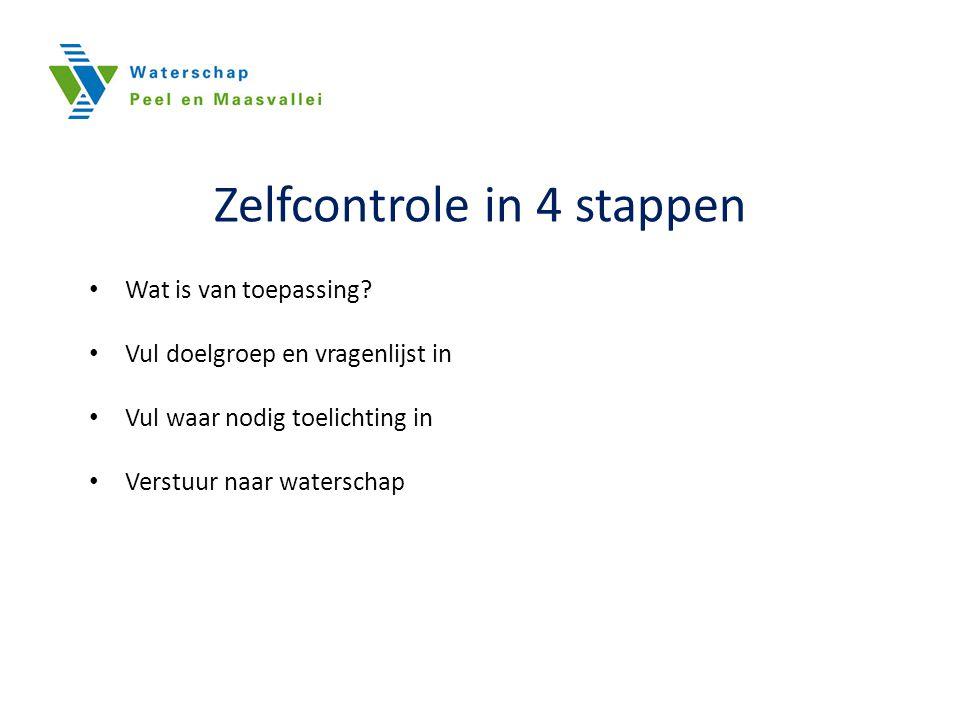 Zelfcontrole in 4 stappen Wat is van toepassing? Vul doelgroep en vragenlijst in Vul waar nodig toelichting in Verstuur naar waterschap