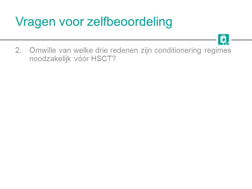 Vragen voor zelfbeoordeling 2.Omwille van welke drie redenen zijn conditionering regimes noodzakelijk vóór HSCT?
