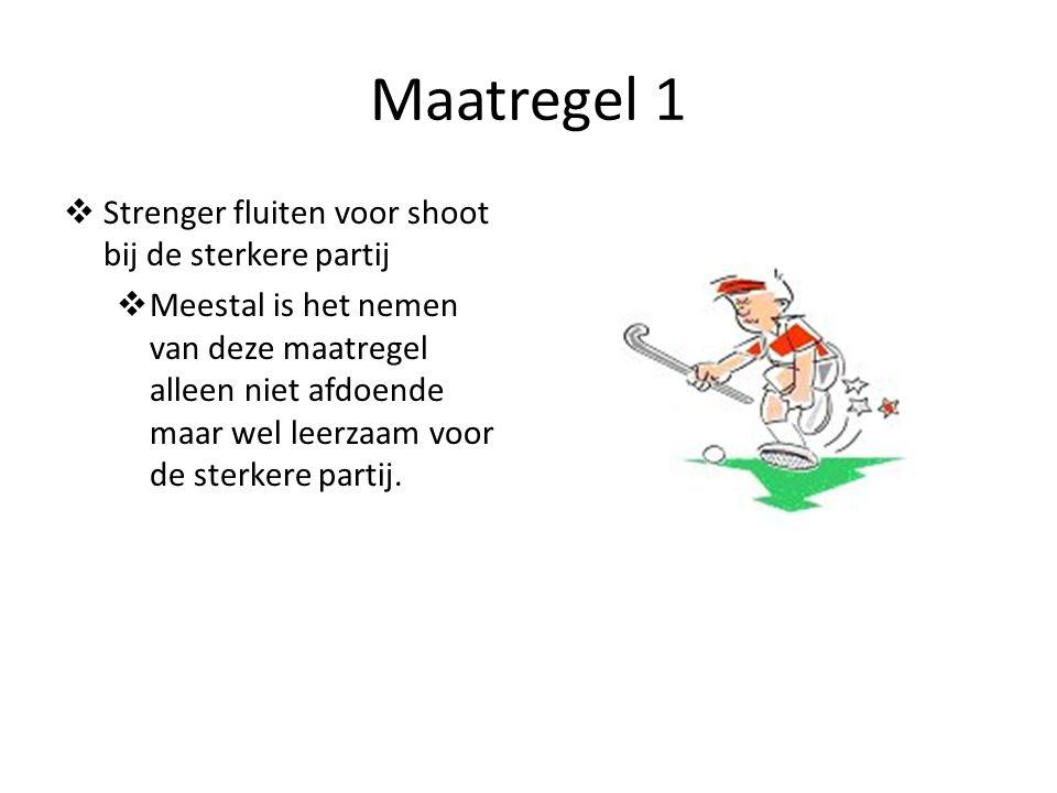 Maatregel 1  Strenger fluiten voor shoot bij de sterkere partij  Meestal is het nemen van deze maatregel alleen niet afdoende maar wel leerzaam voor de sterkere partij.