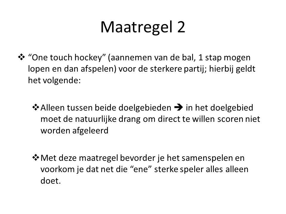 Maatregel 2  One touch hockey (aannemen van de bal, 1 stap mogen lopen en dan afspelen) voor de sterkere partij; hierbij geldt het volgende:  Alleen tussen beide doelgebieden  in het doelgebied moet de natuurlijke drang om direct te willen scoren niet worden afgeleerd  Met deze maatregel bevorder je het samenspelen en voorkom je dat net die ene sterke speler alles alleen doet.