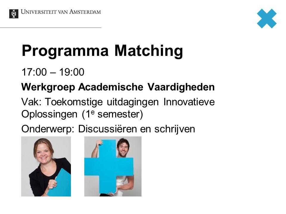 Programma Matching 17:00 – 19:00 Werkgroep Academische Vaardigheden Vak: Toekomstige uitdagingen Innovatieve Oplossingen (1 e semester) Onderwerp: Discussiëren en schrijven