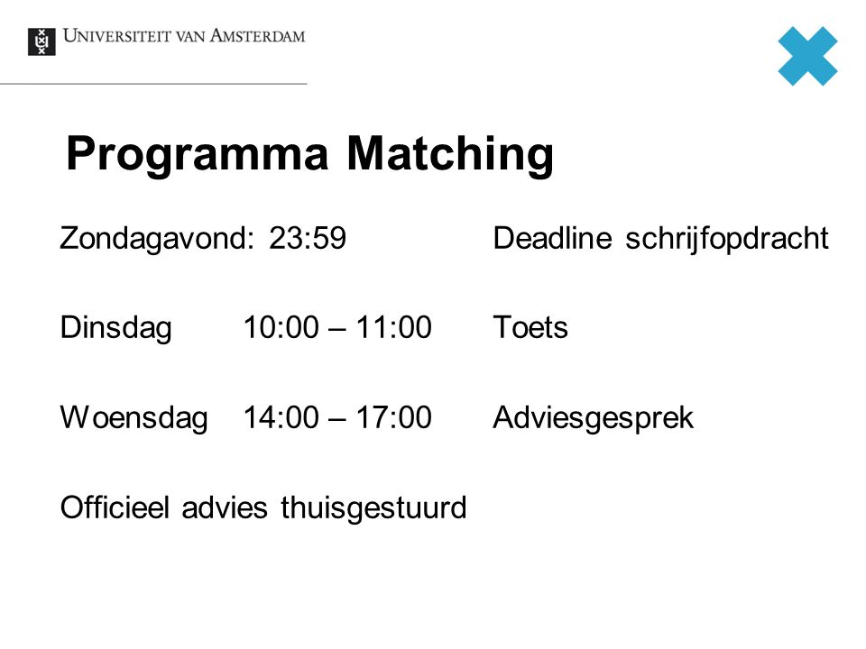Programma Matching Zondagavond: 23:59 Deadline schrijfopdracht Dinsdag 10:00 – 11:00 Toets Woensdag 14:00 – 17:00 Adviesgesprek Officieel advies thuisgestuurd