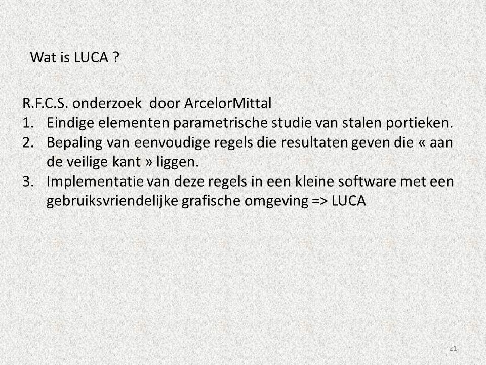 21 Wat is LUCA ? R.F.C.S. onderzoek door ArcelorMittal 1.Eindige elementen parametrische studie van stalen portieken. 2.Bepaling van eenvoudige regels