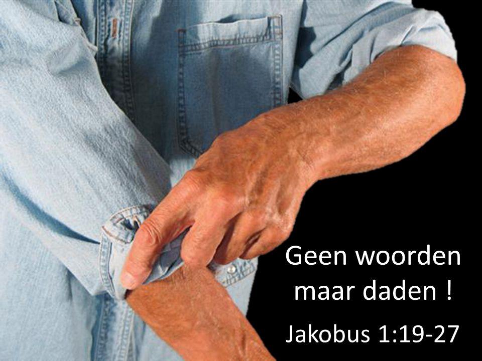 Geen woorden maar daden ! Jakobus 1:19-27