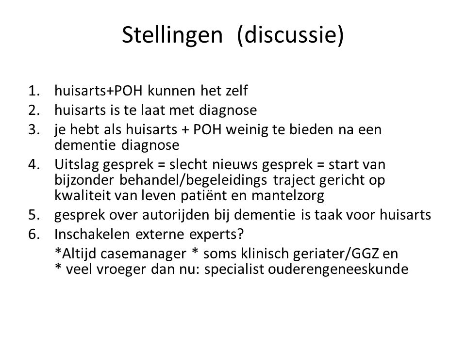 Stellingen (discussie) 1.huisarts+POH kunnen het zelf 2.huisarts is te laat met diagnose 3.je hebt als huisarts + POH weinig te bieden na een dementie