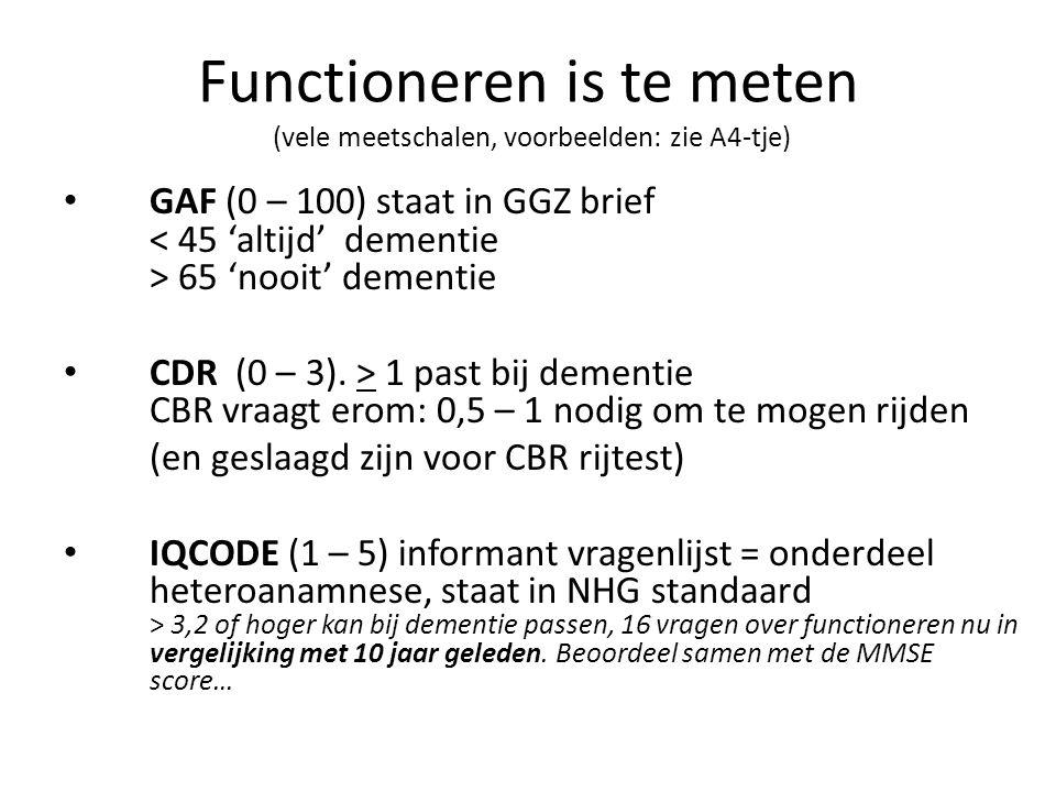 Functioneren is te meten (vele meetschalen, voorbeelden: zie A4-tje) GAF (0 – 100) staat in GGZ brief 65 'nooit' dementie CDR (0 – 3). > 1 past bij de