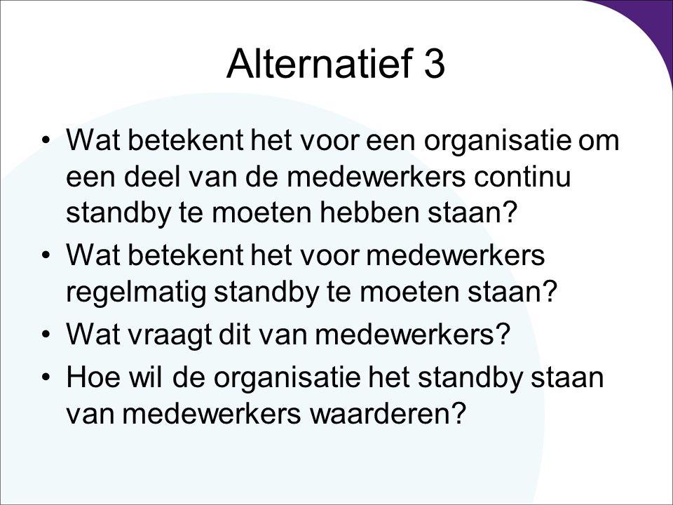 Alternatief 3 Wat betekent het voor een organisatie om een deel van de medewerkers continu standby te moeten hebben staan? Wat betekent het voor medew