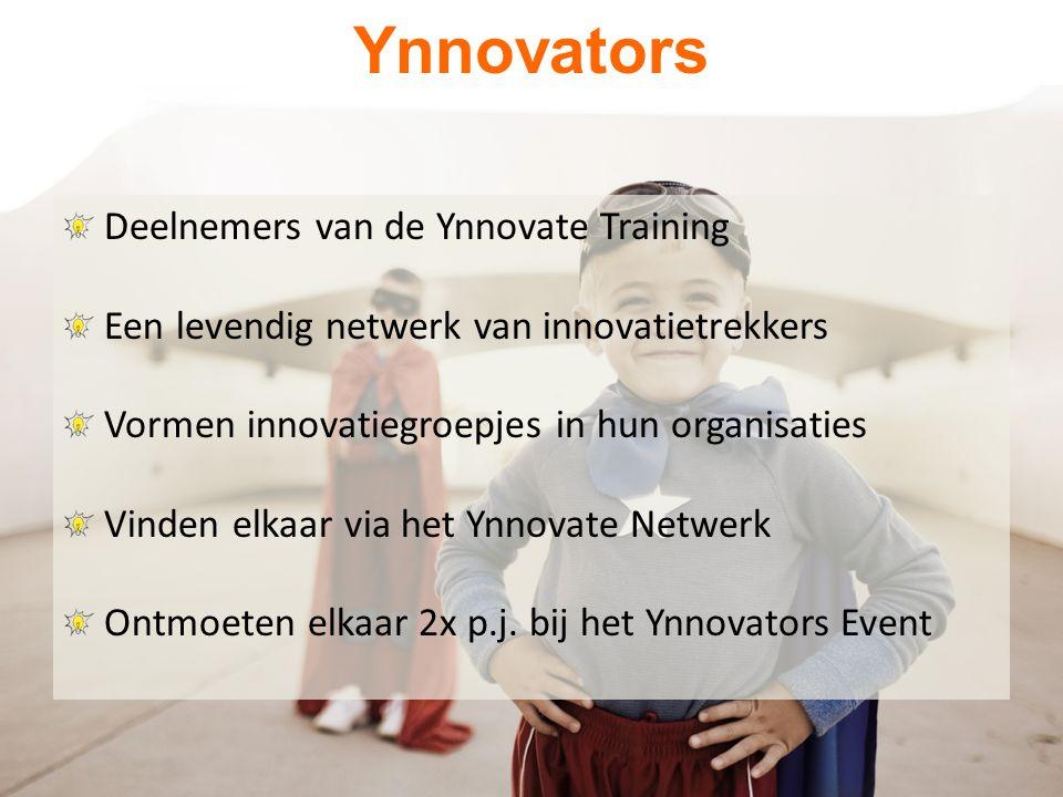 Ynnovators Deelnemers van de Ynnovate Training Een levendig netwerk van innovatietrekkers Vormen innovatiegroepjes in hun organisaties Vinden elkaar via het Ynnovate Netwerk Ontmoeten elkaar 2x p.j.
