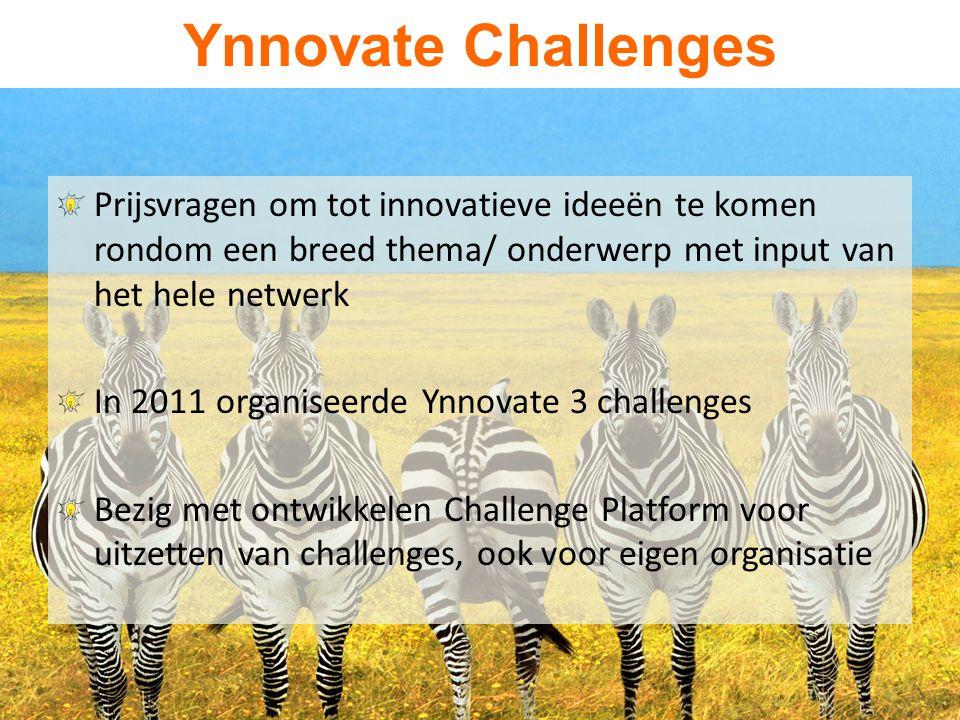 Ynnovate Challenges Prijsvragen om tot innovatieve ideeën te komen rondom een breed thema/ onderwerp met input van het hele netwerk In 2011 organiseerde Ynnovate 3 challenges Bezig met ontwikkelen Challenge Platform voor uitzetten van challenges, ook voor eigen organisatie