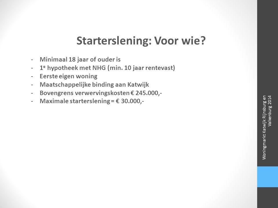 Starterslening: Voor wie? -Minimaal 18 jaar of ouder is -1 e hypotheek met NHG (min. 10 jaar rentevast) -Eerste eigen woning -Maatschappelijke binding