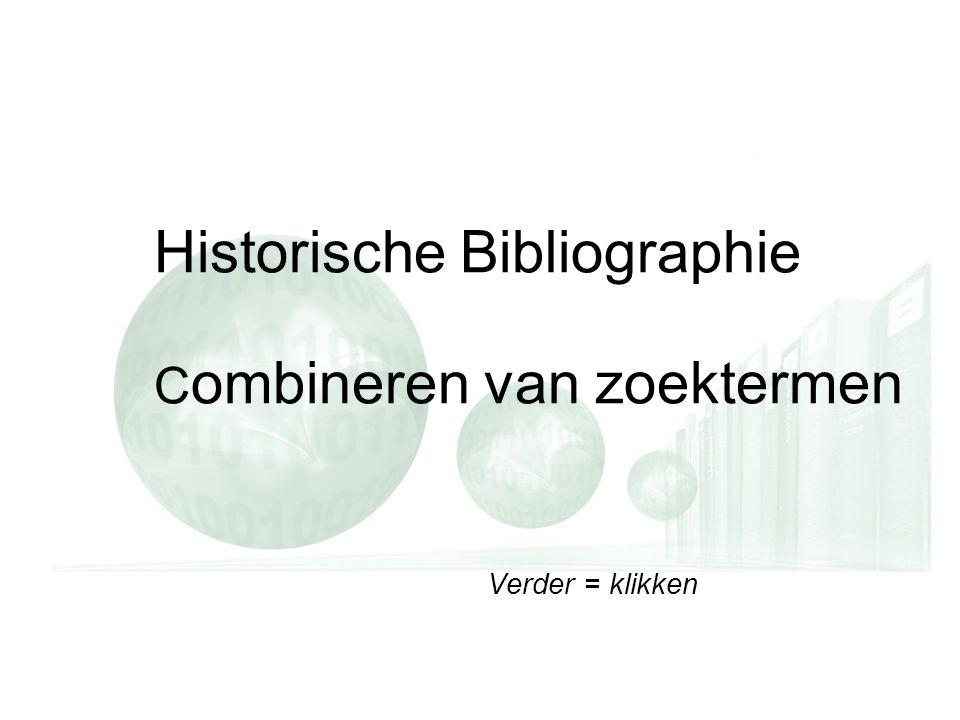 Verder = klikken Historische Bibliographie C ombineren van zoektermen Verder = klikken