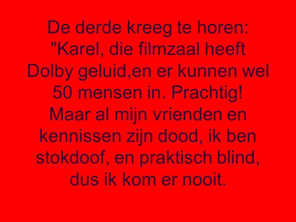 De derde kreeg te horen: Karel, die filmzaal heeft Dolby geluid,en er kunnen wel 50 mensen in.