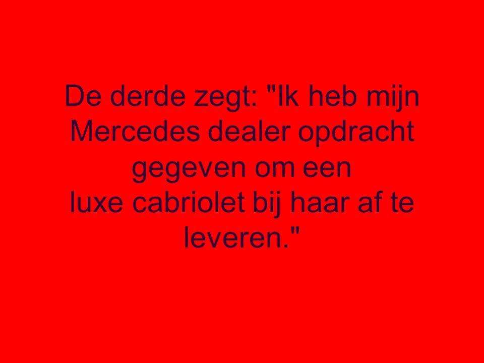 De derde zegt: Ik heb mijn Mercedes dealer opdracht gegeven om een luxe cabriolet bij haar af te leveren.