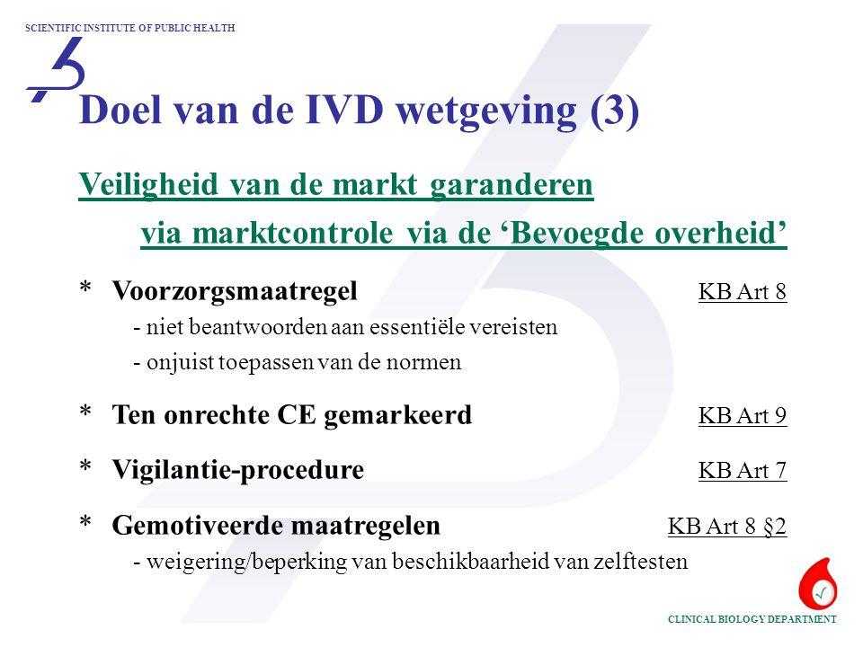 SCIENTIFIC INSTITUTE OF PUBLIC HEALTH CLINICAL BIOLOGY DEPARTMENT Veiligheid van de markt garanderen via marktcontrole via de 'Bevoegde overheid' *Voorzorgsmaatregel KB Art 8 - niet beantwoorden aan essentiële vereisten - onjuist toepassen van de normen *Ten onrechte CE gemarkeerd KB Art 9 * Vigilantie-procedure KB Art 7 * Gemotiveerde maatregelen KB Art 8 §2 - weigering/beperking van beschikbaarheid van zelftesten Doel van de IVD wetgeving (3)