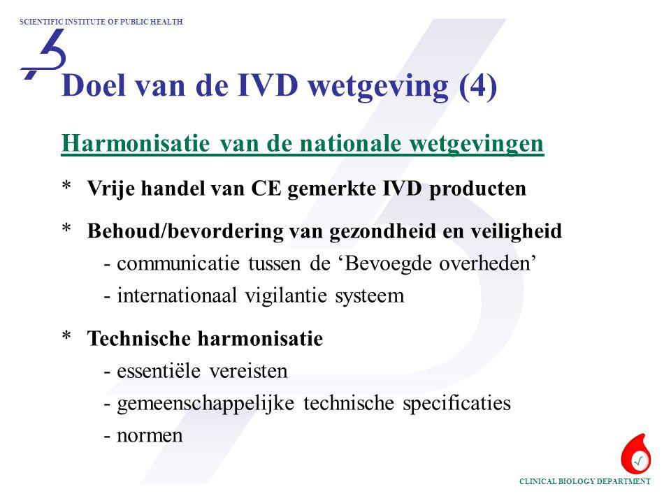 SCIENTIFIC INSTITUTE OF PUBLIC HEALTH CLINICAL BIOLOGY DEPARTMENT Harmonisatie van de nationale wetgevingen *Vrije handel van CE gemerkte IVD producten * Behoud/bevordering van gezondheid en veiligheid - communicatie tussen de 'Bevoegde overheden' - internationaal vigilantie systeem *Technische harmonisatie - essentiële vereisten - gemeenschappelijke technische specificaties - normen Doel van de IVD wetgeving (4)