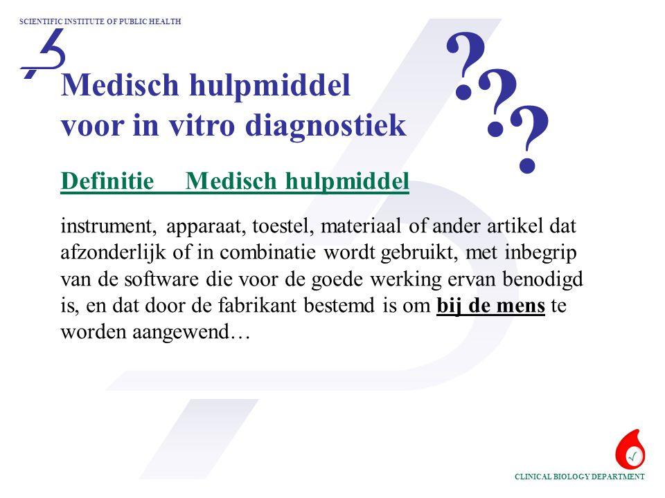 SCIENTIFIC INSTITUTE OF PUBLIC HEALTH CLINICAL BIOLOGY DEPARTMENT Medisch hulpmiddel voor in vitro diagnostiek DefinitieMedisch hulpmiddel instrument, apparaat, toestel, materiaal of ander artikel dat afzonderlijk of in combinatie wordt gebruikt, met inbegrip van de software die voor de goede werking ervan benodigd is, en dat door de fabrikant bestemd is om bij de mens te worden aangewend… .