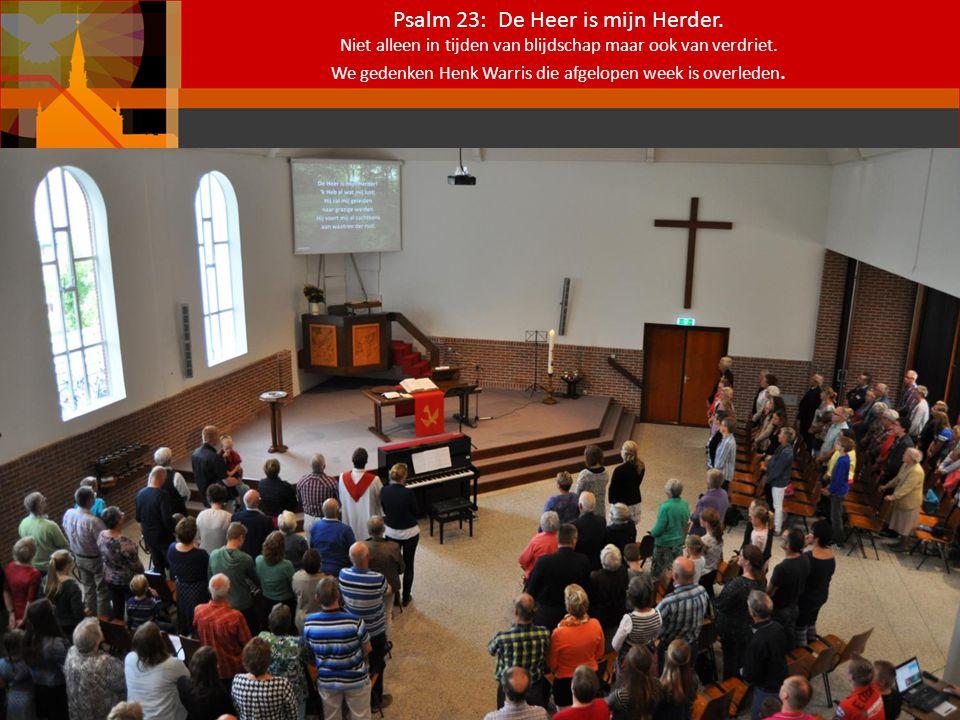 Psalm 23: De Heer is mijn Herder. Niet alleen in tijden van blijdschap maar ook van verdriet. We gedenken Henk Warris die afgelopen week is overleden.