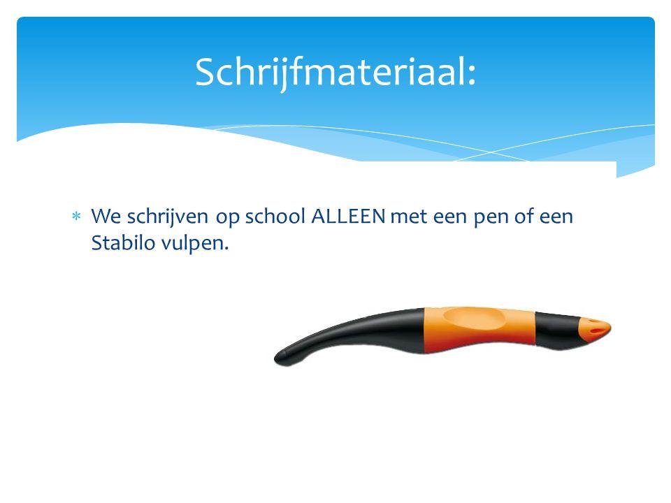  We schrijven op school ALLEEN met een pen of een Stabilo vulpen. Schrijfmateriaal: