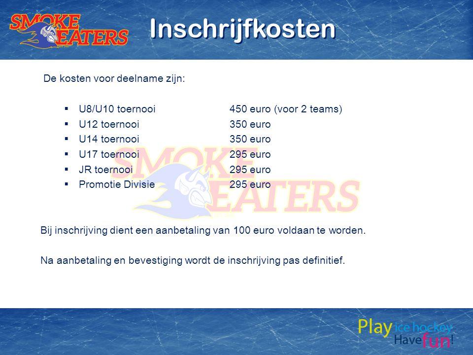 De kosten voor deelname zijn:  U8/U10 toernooi450 euro (voor 2 teams)  U12 toernooi350 euro  U14 toernooi350 euro  U17 toernooi295 euro  JR toernooi295 euro  Promotie Divisie295 euro Bij inschrijving dient een aanbetaling van 100 euro voldaan te worden.