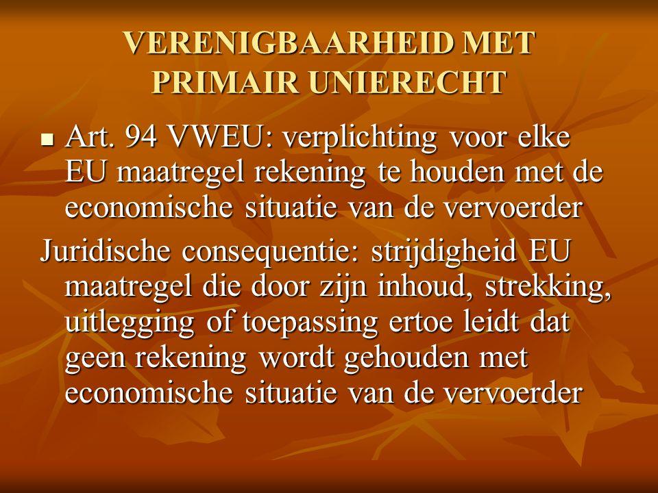 VERENIGBAARHEID MET PRIMAIR UNIERECHT Art. 94 VWEU: verplichting voor elke EU maatregel rekening te houden met de economische situatie van de vervoerd