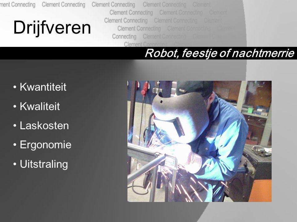Robot, feestje of nachtmerrie Drijfveren Kwantiteit Kwaliteit Laskosten Ergonomie Uitstraling