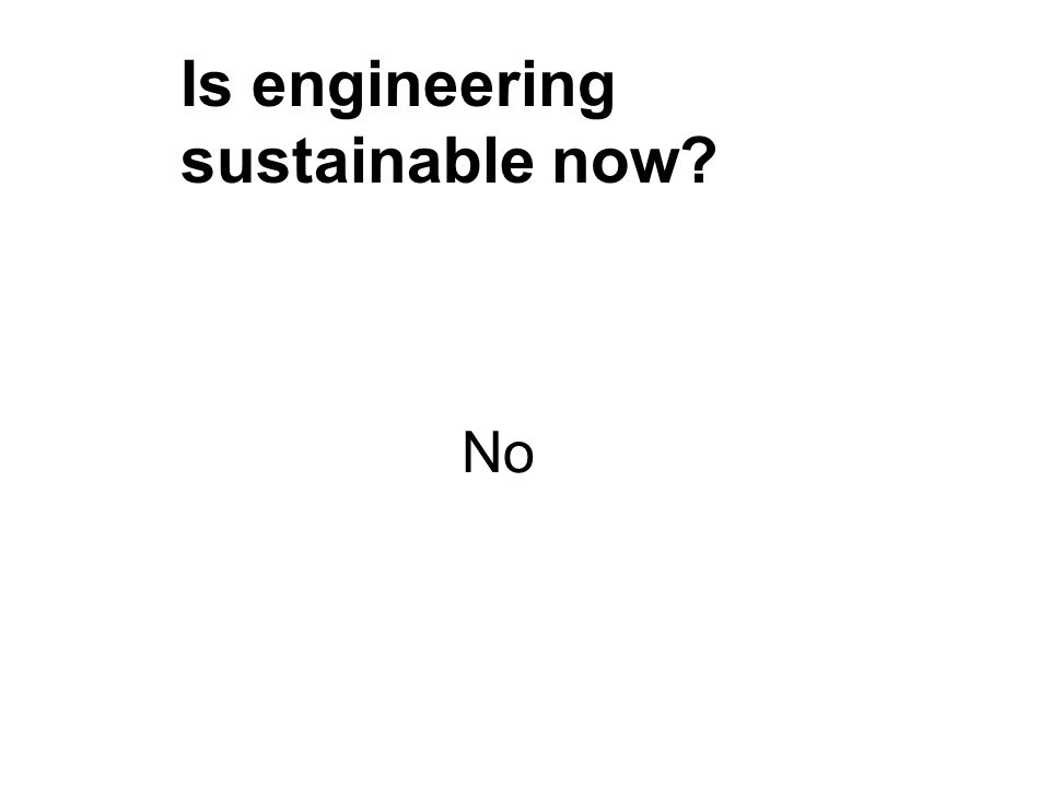 No Is engineering sustainable now?