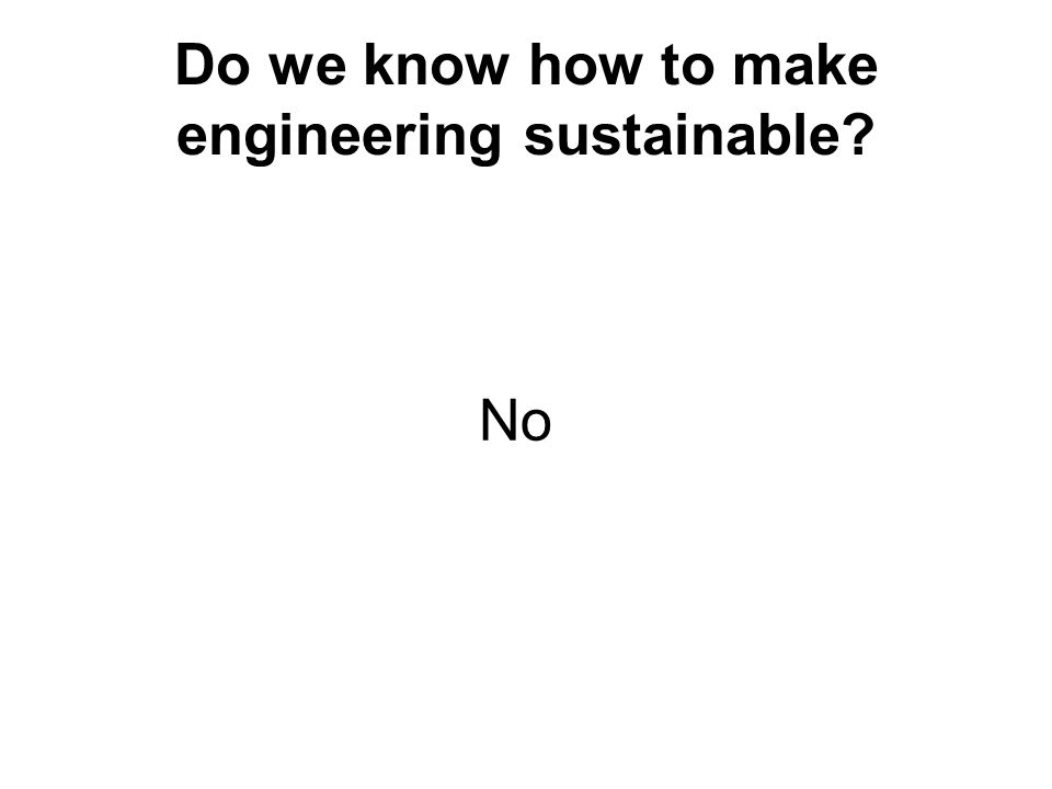 Do we know how to make engineering sustainable? No