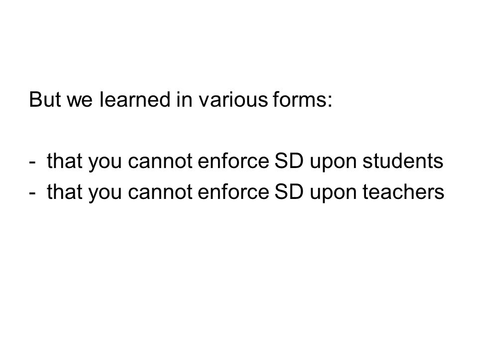 But we learned in various forms: -that you cannot enforce SD upon students -that you cannot enforce SD upon teachers