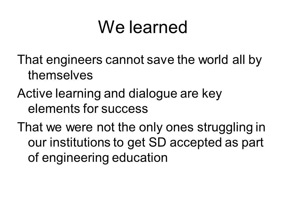We learned That engineers cannot save the world all by themselves Active learning and dialogue are key elements for success That we were not the only