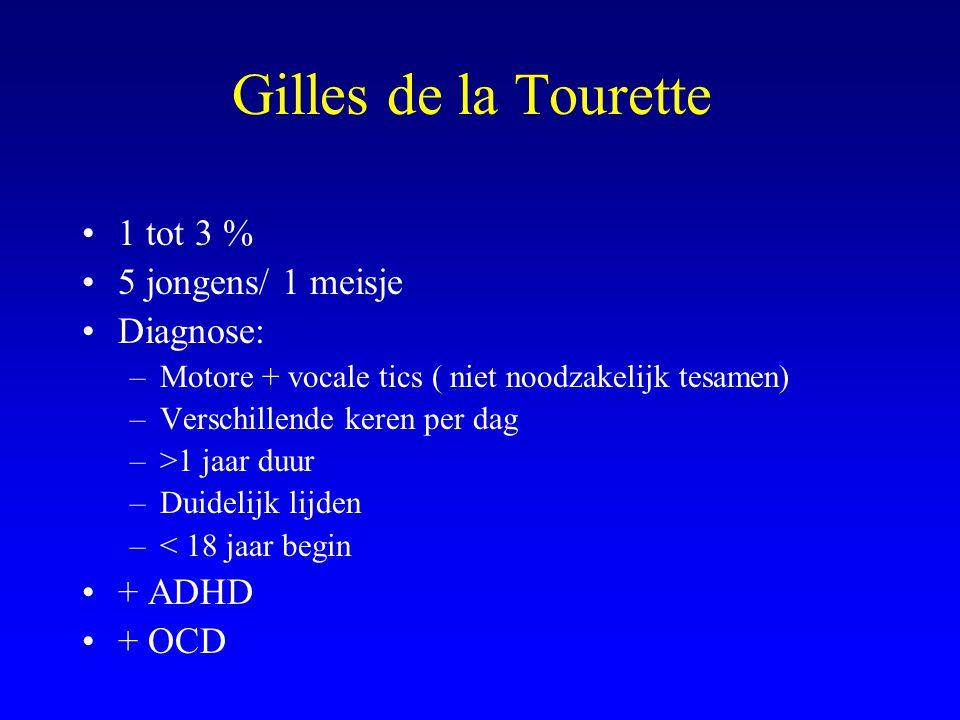 Gilles de la Tourette 1 tot 3 % 5 jongens/ 1 meisje Diagnose: –Motore + vocale tics ( niet noodzakelijk tesamen) –Verschillende keren per dag –>1 jaar