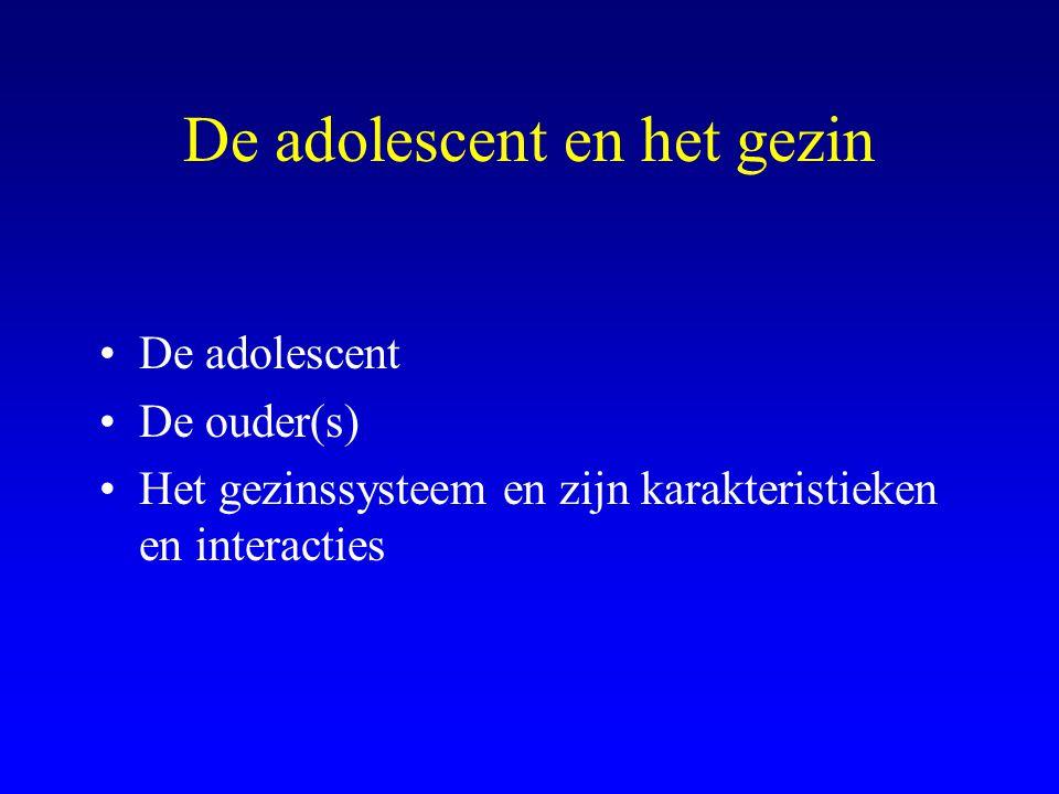 De adolescent en het gezin De adolescent De ouder(s) Het gezinssysteem en zijn karakteristieken en interacties