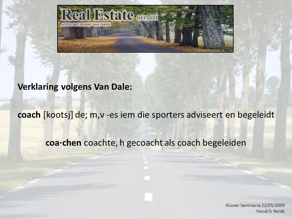 Kluwer Seminarie 22/01/2009 Hendrik Nelde Verklaring volgens Van Dale: coach [kootsj] de; m,v -es iem die sporters adviseert en begeleidt coa·chen coachte, h gecoacht als coach begeleiden