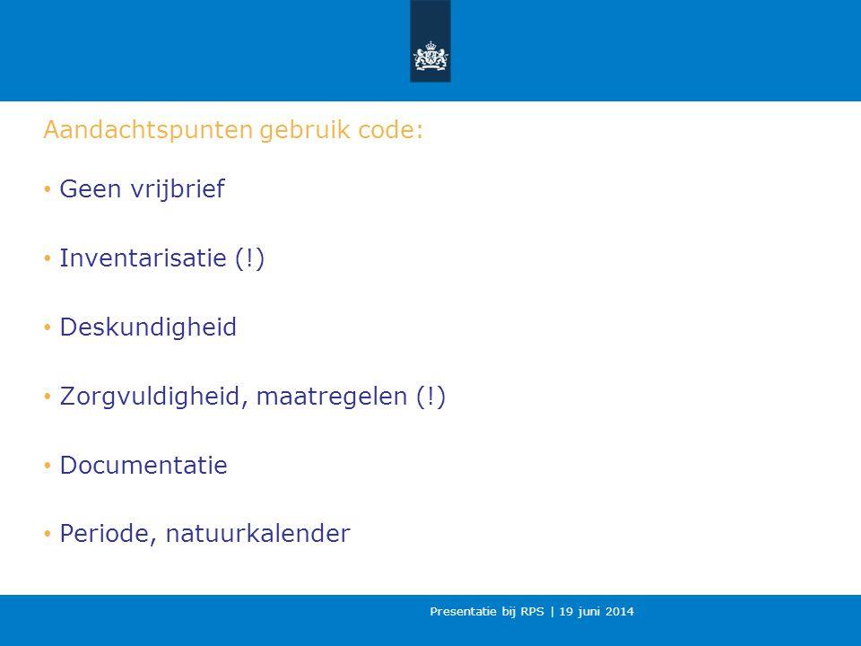 Presentatie bij RPS | 19 juni 2014 Aandachtspunten gebruik code: Geen vrijbrief Inventarisatie (!) Deskundigheid Zorgvuldigheid, maatregelen (!) Documentatie Periode, natuurkalender