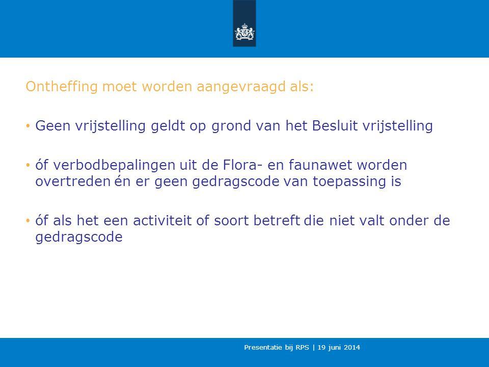 Presentatie bij RPS | 19 juni 2014 Ontheffing moet worden aangevraagd als: Geen vrijstelling geldt op grond van het Besluit vrijstelling óf verbodbepalingen uit de Flora- en faunawet worden overtreden én er geen gedragscode van toepassing is óf als het een activiteit of soort betreft die niet valt onder de gedragscode