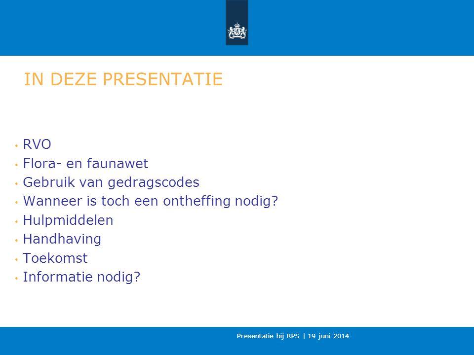 Presentatie bij RPS | 19 juni 2014 IN DEZE PRESENTATIE RVO Flora- en faunawet Gebruik van gedragscodes Wanneer is toch een ontheffing nodig.
